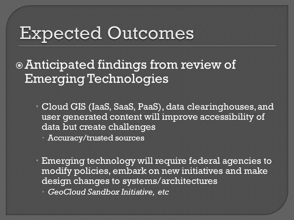  Anticipated findings from review of Emerging Technologies  Cloud GIS (IaaS, SaaS, PaaS), data clearinghouses, and user generated content will improve accessibility of data but create challenges  Accuracy/trusted sources  Emerging technology will require federal agencies to modify policies, embark on new initiatives and make design changes to systems/architectures  GeoCloud Sandbox Initiative, etc