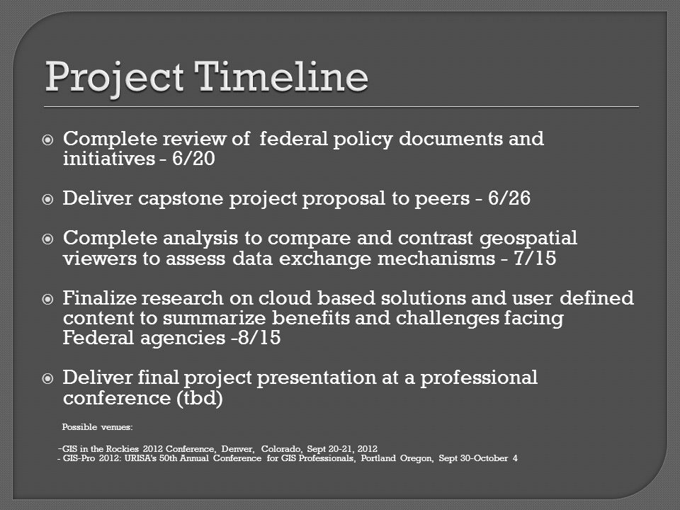  Complete review of federal policy documents and initiatives - 6/20  Deliver capstone project proposal to peers - 6/26  Complete analysis to compare and contrast geospatial viewers to assess data exchange mechanisms - 7/15  Finalize research on cloud based solutions and user defined content to summarize benefits and challenges facing Federal agencies -8/15  Deliver final project presentation at a professional conference (tbd) Possible venues: - GIS in the Rockies 2012 Conference, Denver, Colorado, Sept 20-21, 2012 - GIS-Pro 2012: URISA s 50th Annual Conference for GIS Professionals, Portland Oregon, Sept 30-October 4