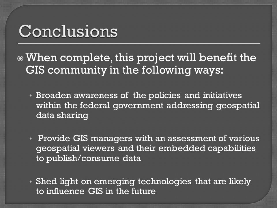 When complete, this project will benefit the GIS community in the following ways: Broaden awareness of the policies and initiatives within the federal government addressing geospatial data sharing Provide GIS managers with an assessment of various geospatial viewers and their embedded capabilities to publish/consume data Shed light on emerging technologies that are likely to influence GIS in the future