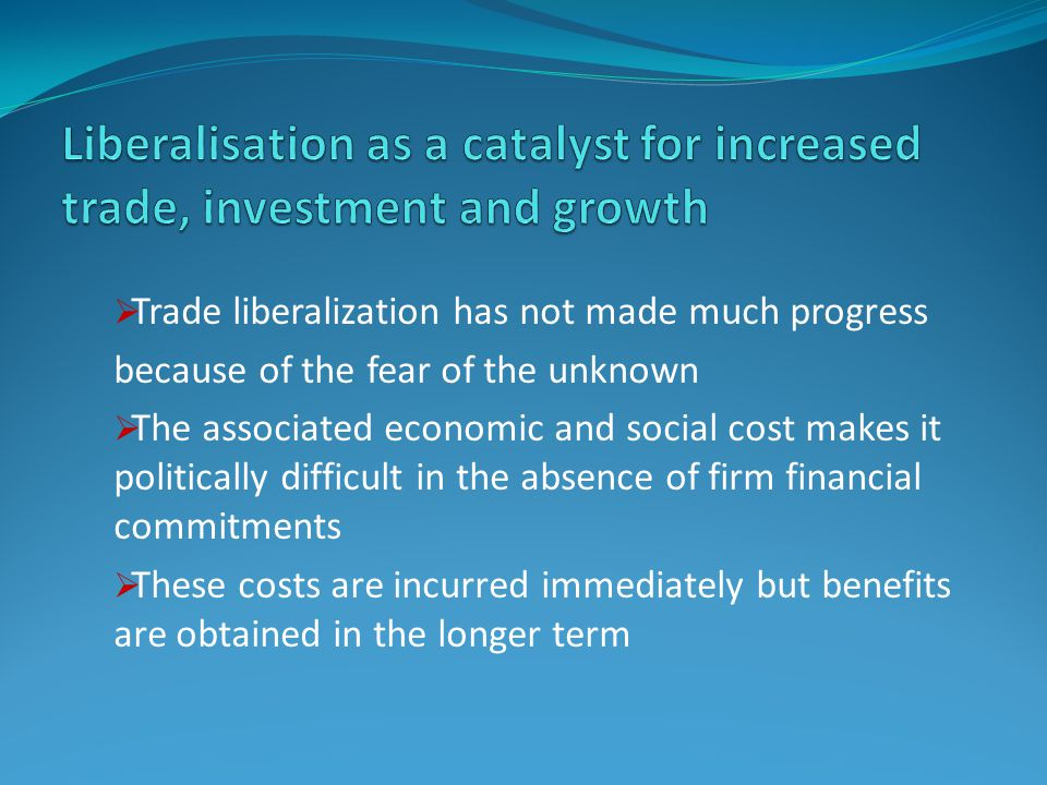  Trade liberalization has not made much progress because of the fear of the unknown  The associated economic and social cost makes it politically difficult in the absence of firm financial commitments  These costs are incurred immediately but benefits are obtained in the longer term