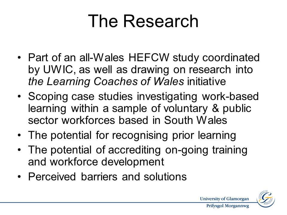 The Research Part of an all-Wales HEFCW study coordinated by UWIC, as well as drawing on research into the Learning Coaches of Wales initiative Scoping case studies investigating work-based learning within a sample of voluntary & public sector workforces based in South Wales The potential for recognising prior learning The potential of accrediting on-going training and workforce development Perceived barriers and solutions
