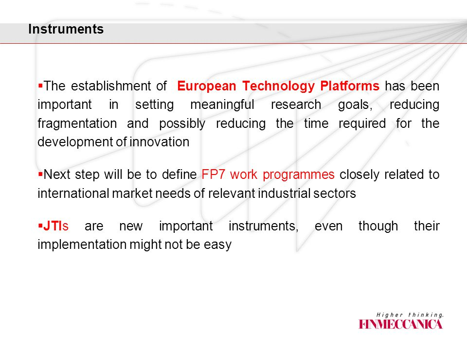 Instruments  The establishment of European Technology Platforms has been important in setting meaningful research goals, reducing fragmentation and possibly reducing the time required for the development of innovation  Next step will be to define FP7 work programmes closely related to international market needs of relevant industrial sectors  JTIs are new important instruments, even though their implementation might not be easy