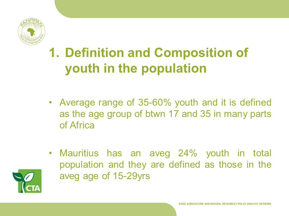 1.Definition and Composition of youth in the population Average range of 35-60% youth and it is defined as the age group of btwn 17 and 35 in many parts of Africa Mauritius has an aveg 24% youth in total population and they are defined as those in the aveg age of 15-29yrs