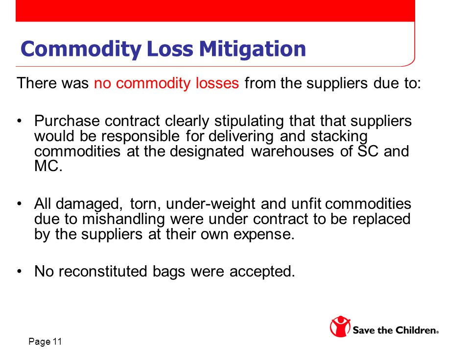 Page 11 Commodity Loss Mitigation There was no commodity losses from the suppliers due to: Purchase contract clearly stipulating that that suppliers would be responsible for delivering and stacking commodities at the designated warehouses of SC and MC.