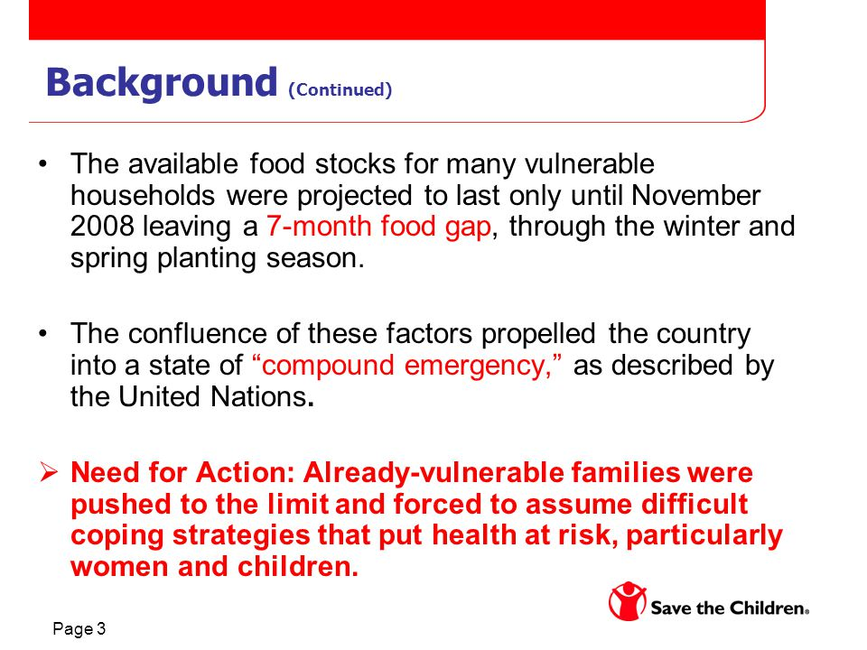 Page 3 Background (Continued) The available food stocks for many vulnerable households were projected to last only until November 2008 leaving a 7-month food gap, through the winter and spring planting season.