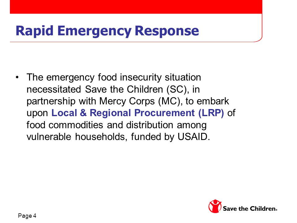 Page 4 Rapid Emergency Response The emergency food insecurity situation necessitated Save the Children (SC), in partnership with Mercy Corps (MC), to embark upon Local & Regional Procurement (LRP) of food commodities and distribution among vulnerable households, funded by USAID.