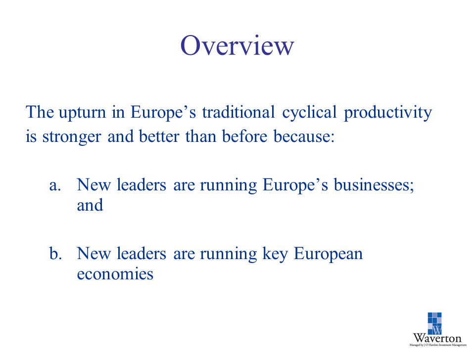 Overview The upturn in Europe's traditional cyclical productivity is stronger and better than before because: a.New leaders are running Europe's businesses; and b.New leaders are running key European economies
