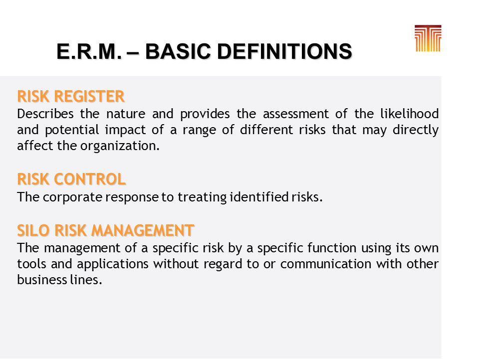 E.R.M. – BASIC DEFINITIONS RISK REGISTER Describes the nature and provides the assessment of the likelihood and potential impact of a range of differe