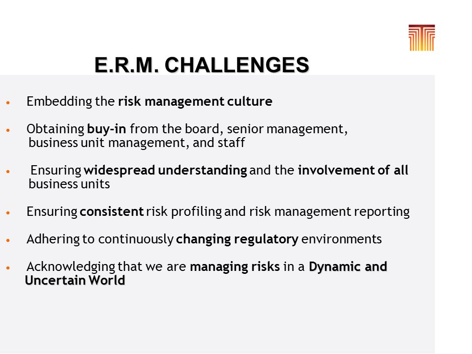 E.R.M. CHALLENGES Embedding the risk management culture Obtaining buy-in from the board, senior management, business unit management, and staff Ensuri