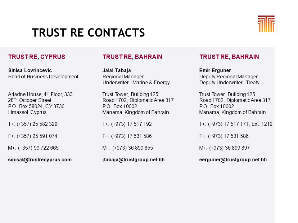 TRUST RE CONTACTS TRUST RE, BAHRAIN Jalal Tabaja Regional Manager Underwriter - Marine & Energy Trust Tower, Building 125 Road 1702, Diplomatic Area 317 P.O.
