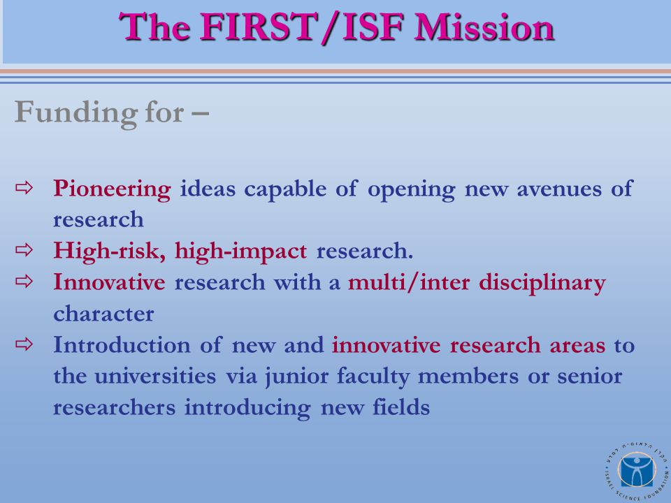 The FIRST/ISF Mission Funding for –  Pioneering ideas capable of opening new avenues of research  High-risk, high-impact research.