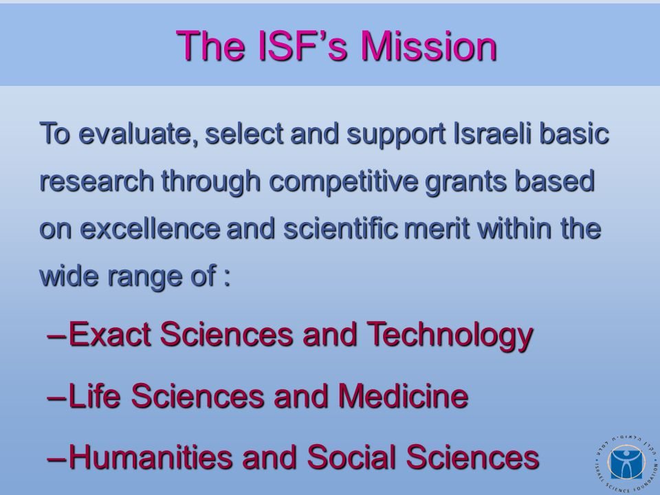 To evaluate, select and support Israeli basic research through competitive grants based on excellence and scientific merit within the wide range of : –Exact Sciences and Technology –Life Sciences and Medicine –Humanities and Social Sciences The ISF's Mission The ISF's Mission