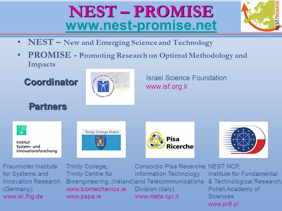 NEST – PROMISE NEST – PROMISE www.nest-promise.net www.nest-promise.net NEST – New and Emerging Science and Technology PROMISE - Promoting Research on Optimal Methodology and Impacts Coordinator Israel Science Foundation www.isf.org.il Partners Fraunhofer Institute for Systems and Innovation Research (Germany) www.isi.fhg.de Trinity College, Trinity Centre for Bioengineering, (Ireland) www.biomechanics.ie www.pspa.ie Consorzio Pisa Recerche Information Technology and Telecommunications Division (Italy) www.meta.cpr.it NEST NCP, Institute for Fundamental & Technological Research, Polish Academy of Sciences www.pr6.pl
