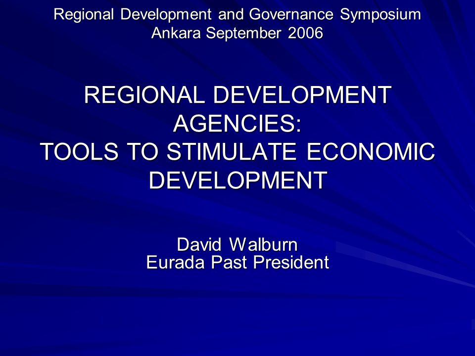 Regional Development and Governance Symposium Ankara September 2006 REGIONAL DEVELOPMENT AGENCIES: TOOLS TO STIMULATE ECONOMIC DEVELOPMENT David Walbu
