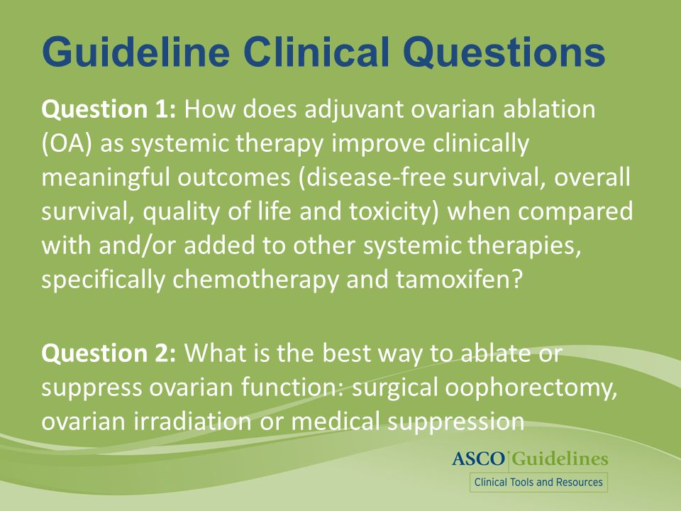 Guideline Clinical Questions Question 1: How does adjuvant ovarian ablation (OA) as systemic therapy improve clinically meaningful outcomes (disease-f