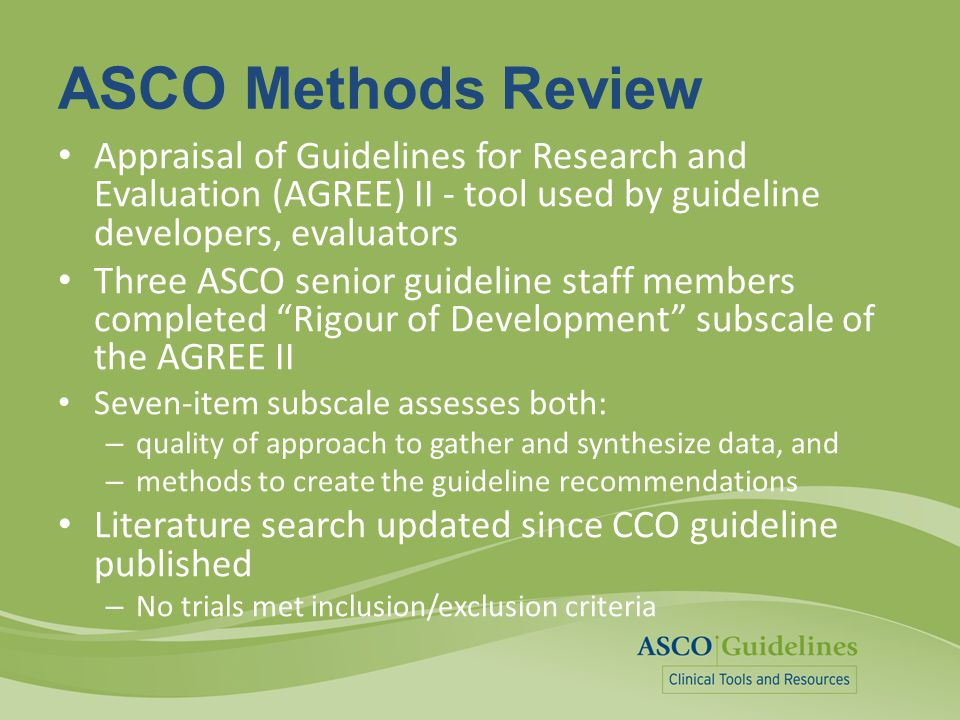 ASCO Methods Review Appraisal of Guidelines for Research and Evaluation (AGREE) II - tool used by guideline developers, evaluators Three ASCO senior g