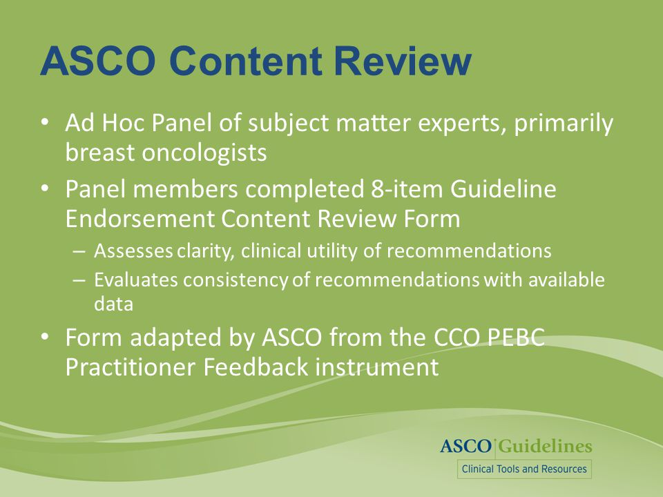 ASCO Content Review Ad Hoc Panel of subject matter experts, primarily breast oncologists Panel members completed 8-item Guideline Endorsement Content