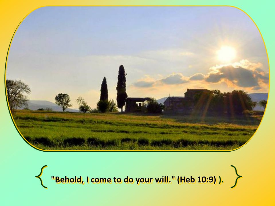Behold, I come to do your will. (Heb 10:9) Behold, I come to do your will. (Heb 10:9) ).