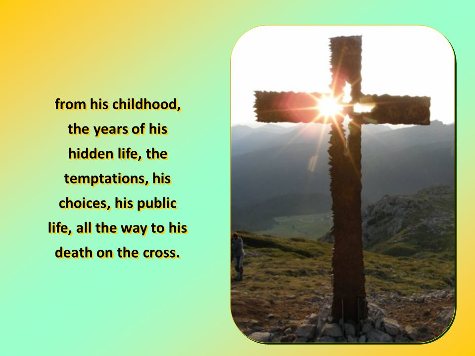from his childhood, the years of his hidden life, the temptations, his choices, his public life, all the way to his death on the cross.