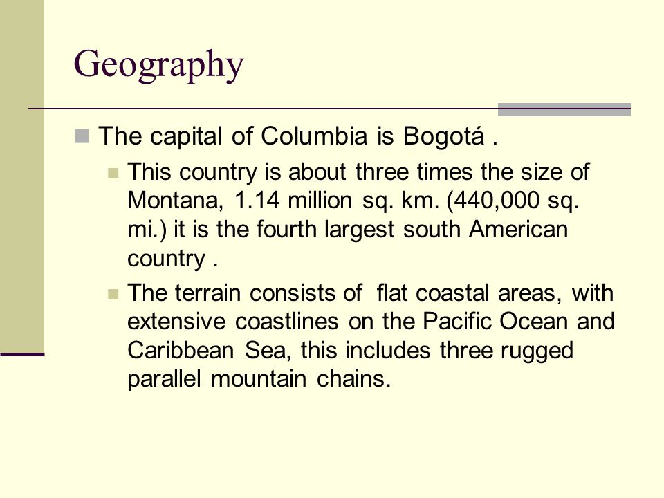 Geography The capital of Columbia is Bogotá. This country is about three times the size of Montana, 1.14 million sq. km. (440,000 sq. mi.) it is the f