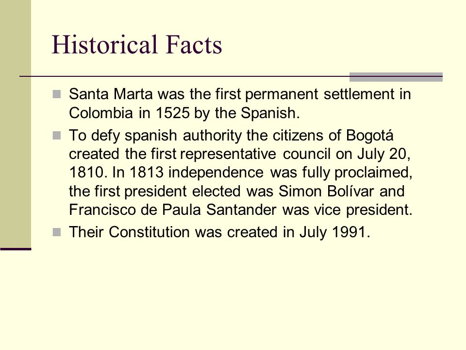 Historical Facts Santa Marta was the first permanent settlement in Colombia in 1525 by the Spanish. To defy spanish authority the citizens of Bogotá c