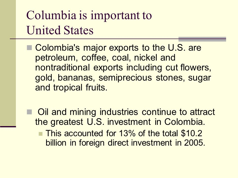 Columbia is important to United States Colombia's major exports to the U.S. are petroleum, coffee, coal, nickel and nontraditional exports including c