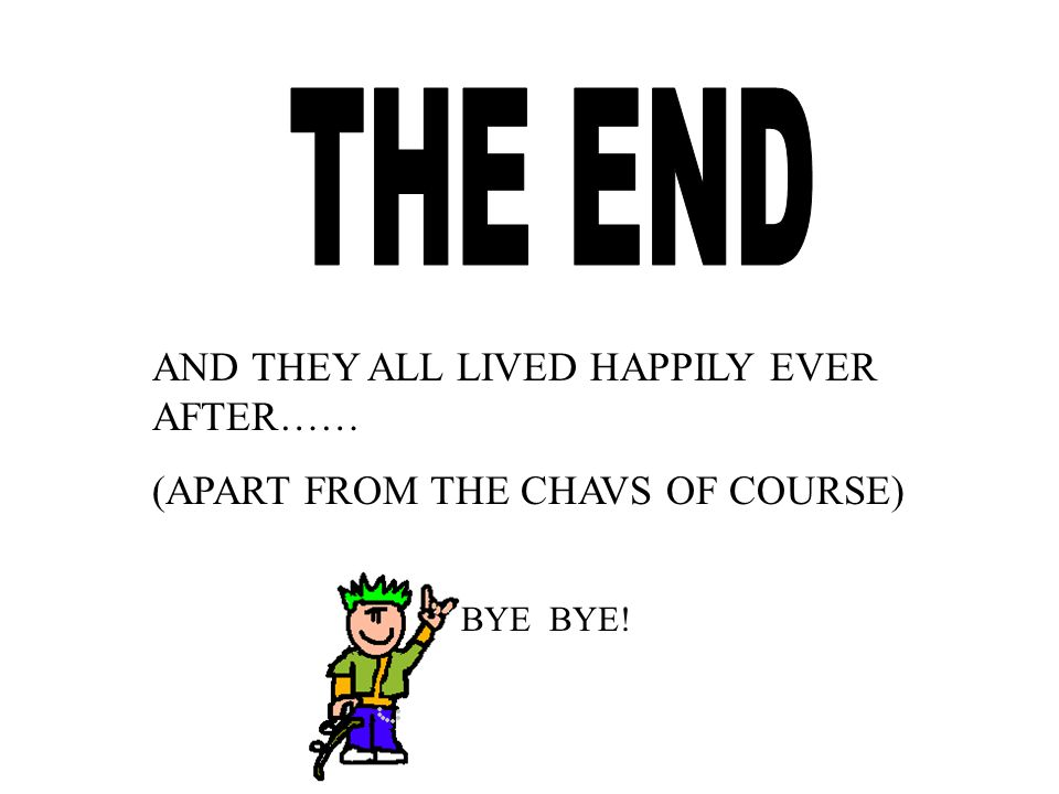 AND THEY ALL LIVED HAPPILY EVER AFTER…… (APART FROM THE CHAVS OF COURSE) BYE BYE!