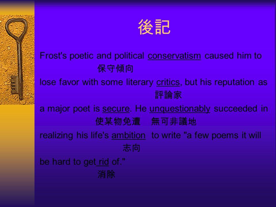 後記 Frost s poetic and political conservatism caused him to 保守傾向 lose favor with some literary critics, but his reputation as 評論家 a major poet is secure.