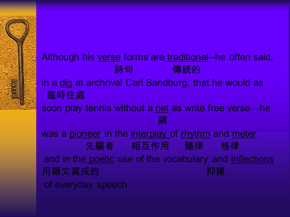 Although his verse forms are traditional--he often said, 詩句 傳統的 in a dig at archrival Carl Sandburg, that he would as 臨時住處 soon play tennis without a