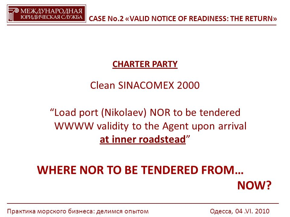 CASE No.2 «VALID NOTICE OF READINESS: THE RETURN» CHARTER PARTY Сlean SINACOMEX 2000 Load port (Nikolaev) NOR to be tendered WWWW validity to the Agent upon arrival at inner roadstead WHERE NOR TO BE TENDERED FROM… NOW.