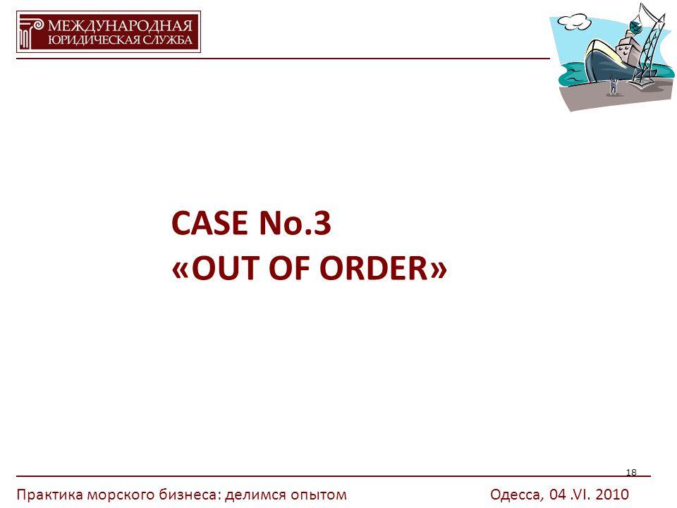 18 CASE No.3 «OUT OF ORDER» Практика морского бизнеса: делимся опытомОдесса, 04.VI. 2010