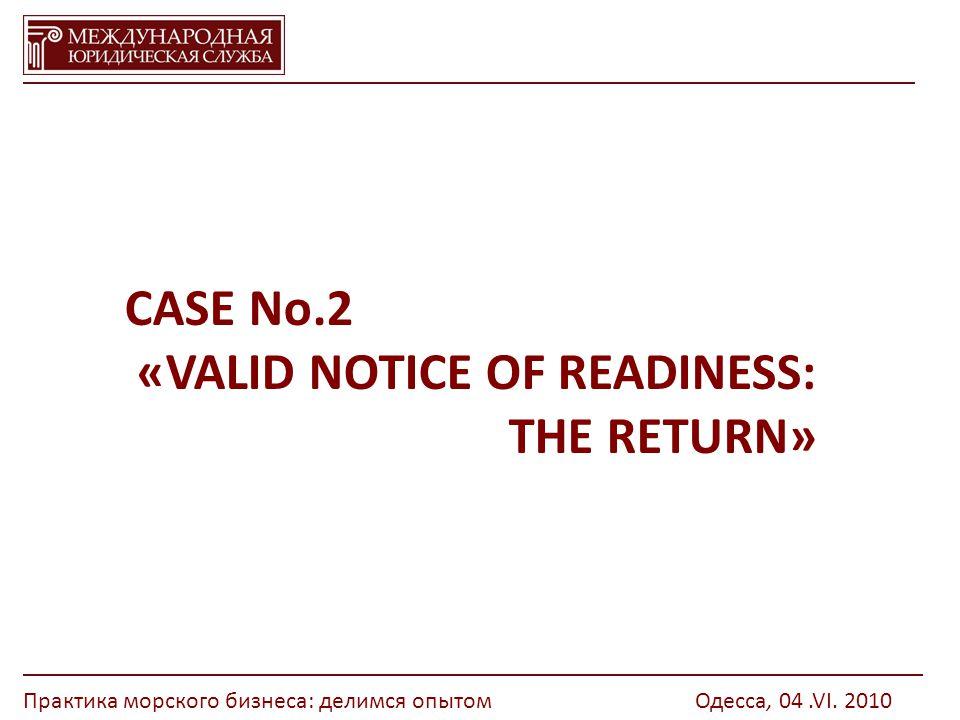 CASE No.2 «VALID NOTICE OF READINESS: THE RETURN» Практика морского бизнеса: делимся опытомОдесса, 04.VI.