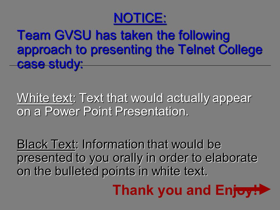NOTICE: Team GVSU has taken the following approach to presenting the Telnet College case study: White text: Text that would actually appear on a Power Point Presentation.