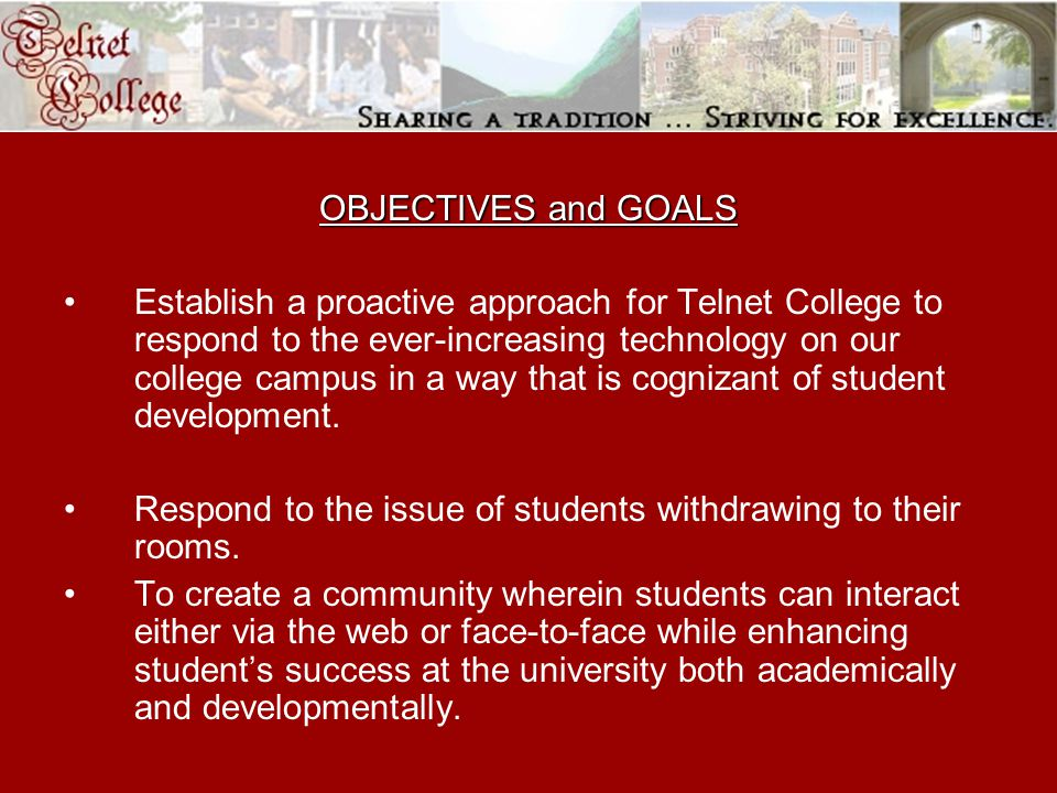 OBJECTIVES and GOALS Establish a proactive approach for Telnet College to respond to the ever-increasing technology on our college campus in a way that is cognizant of student development.