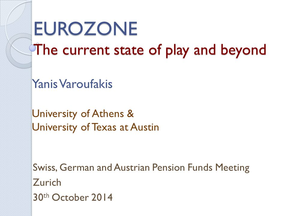 EUROZONE The current state of play and beyond Swiss, German and Austrian Pension Funds Meeting Zurich 30 th October 2014 Yanis Varoufakis University of Athens & University of Texas at Austin
