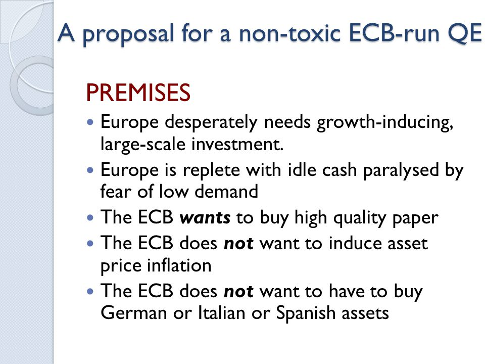 A proposal for a non-toxic ECB-run QE PREMISES Europe desperately needs growth-inducing, large-scale investment.