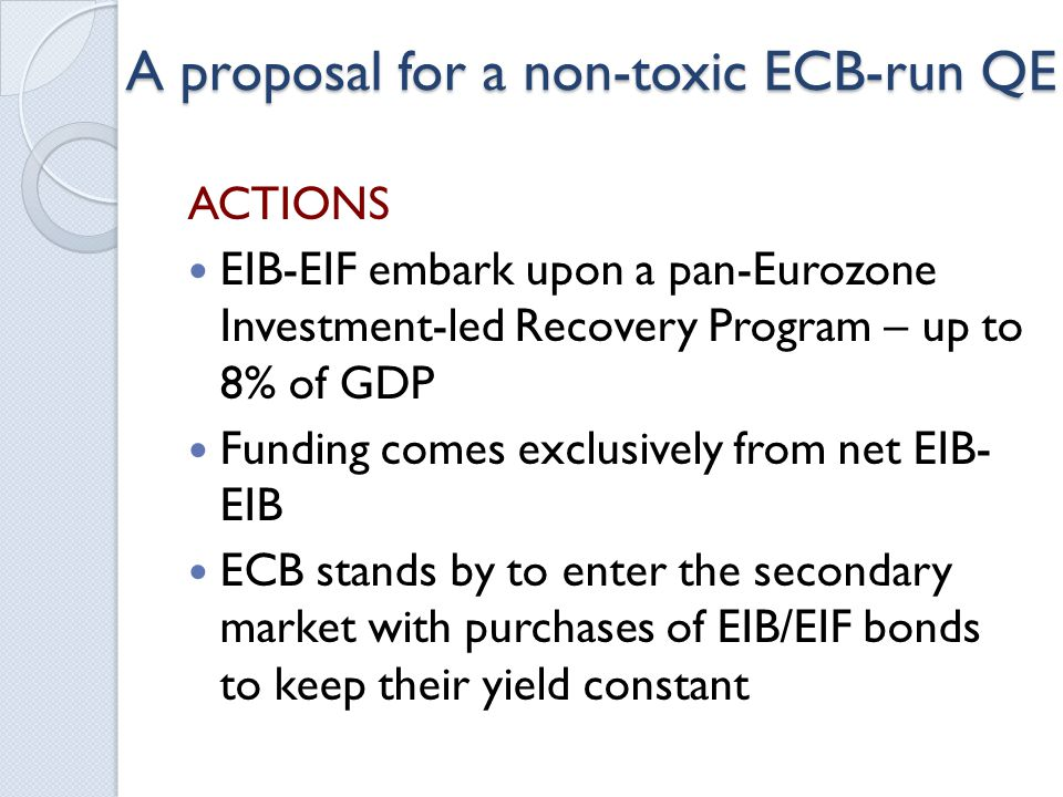 A proposal for a non-toxic ECB-run QE ACTIONS EIB-EIF embark upon a pan-Eurozone Investment-led Recovery Program – up to 8% of GDP Funding comes exclusively from net EIB- EIB ECB stands by to enter the secondary market with purchases of EIB/EIF bonds to keep their yield constant
