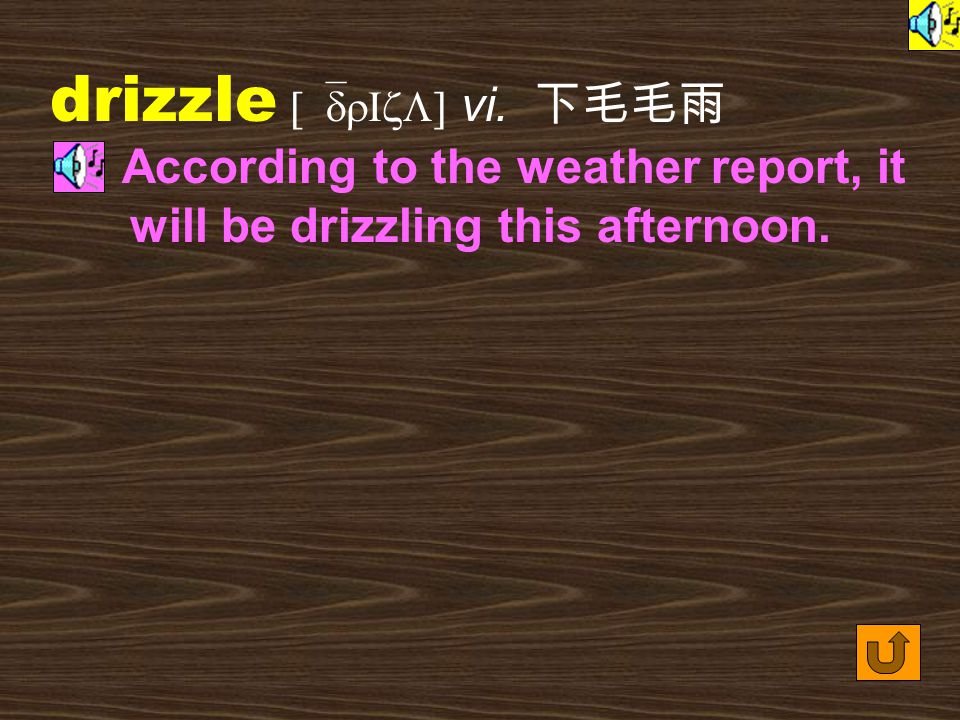 drizzle [`drIzL] vi. 下毛毛雨 According to the weather report, it will be drizzling this afternoon.