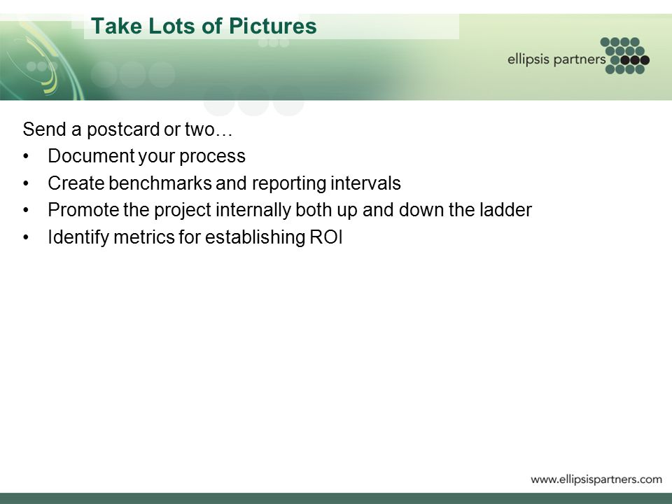 Take Lots of Pictures Send a postcard or two… Document your process Create benchmarks and reporting intervals Promote the project internally both up and down the ladder Identify metrics for establishing ROI