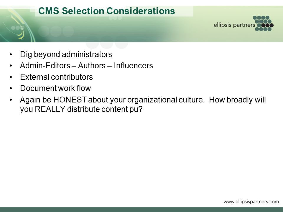 CMS Selection Considerations Dig beyond administrators Admin-Editors – Authors – Influencers External contributors Document work flow Again be HONEST about your organizational culture.