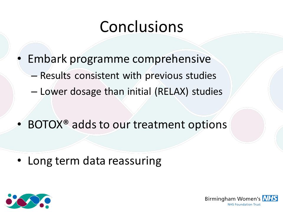 Conclusions Embark programme comprehensive – Results consistent with previous studies – Lower dosage than initial (RELAX) studies BOTOX® adds to our treatment options Long term data reassuring