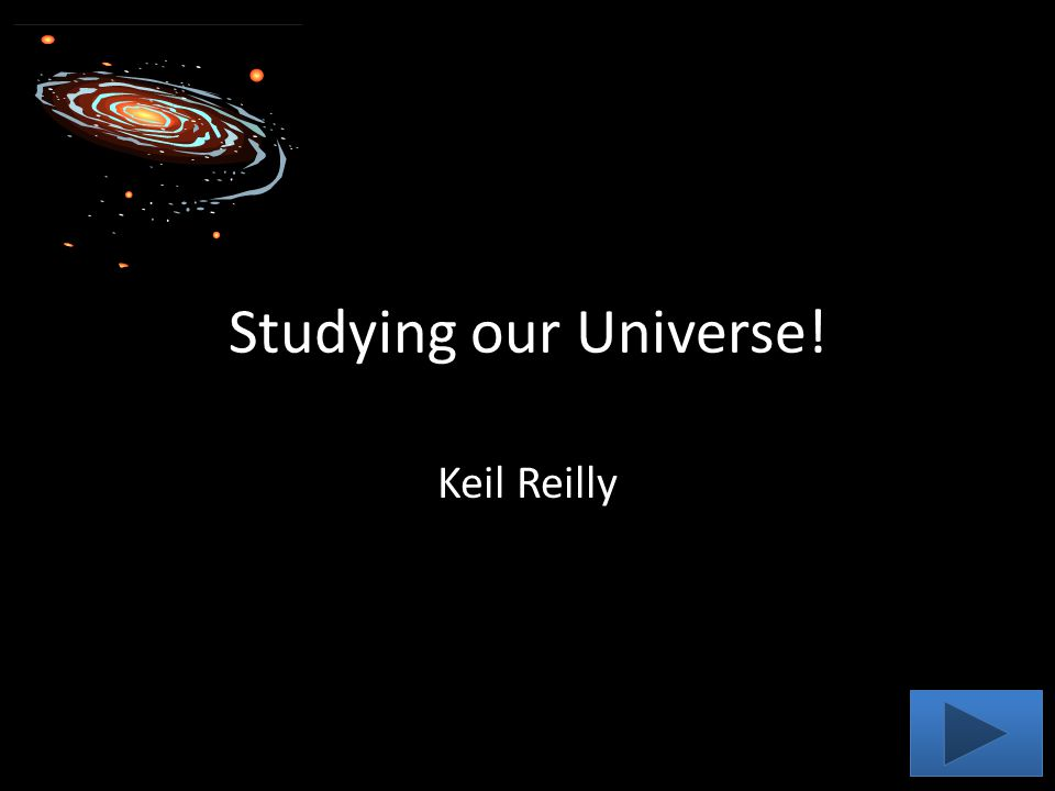Studying our Universe! Keil Reilly