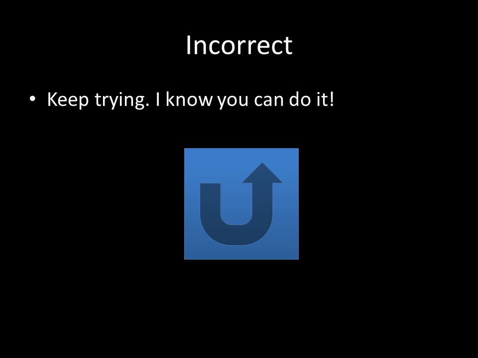 Incorrect Keep trying. I know you can do it!