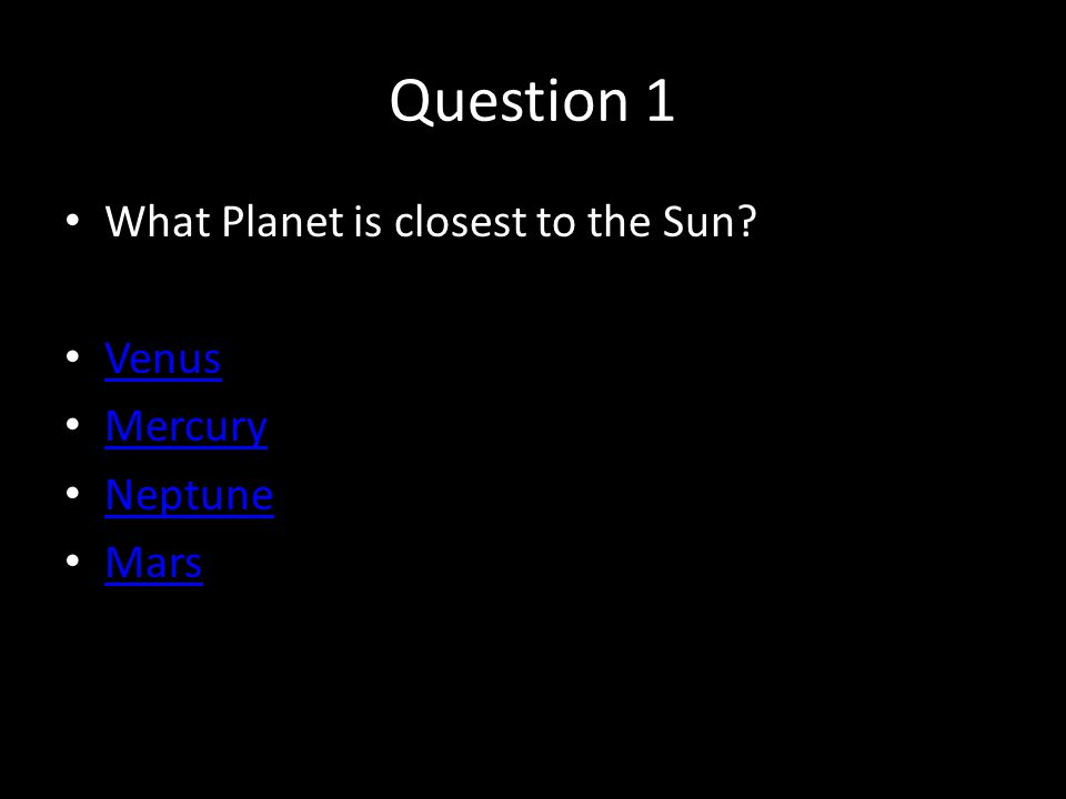 Question 1 What Planet is closest to the Sun? Venus Mercury Neptune Mars