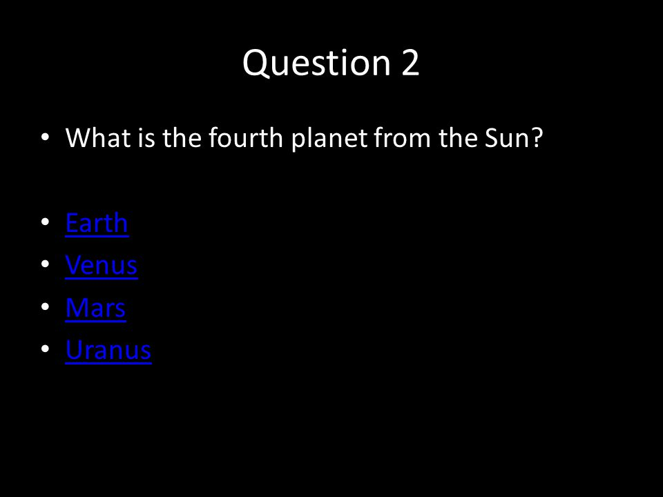 Question 2 What is the fourth planet from the Sun? Earth Venus Mars Uranus