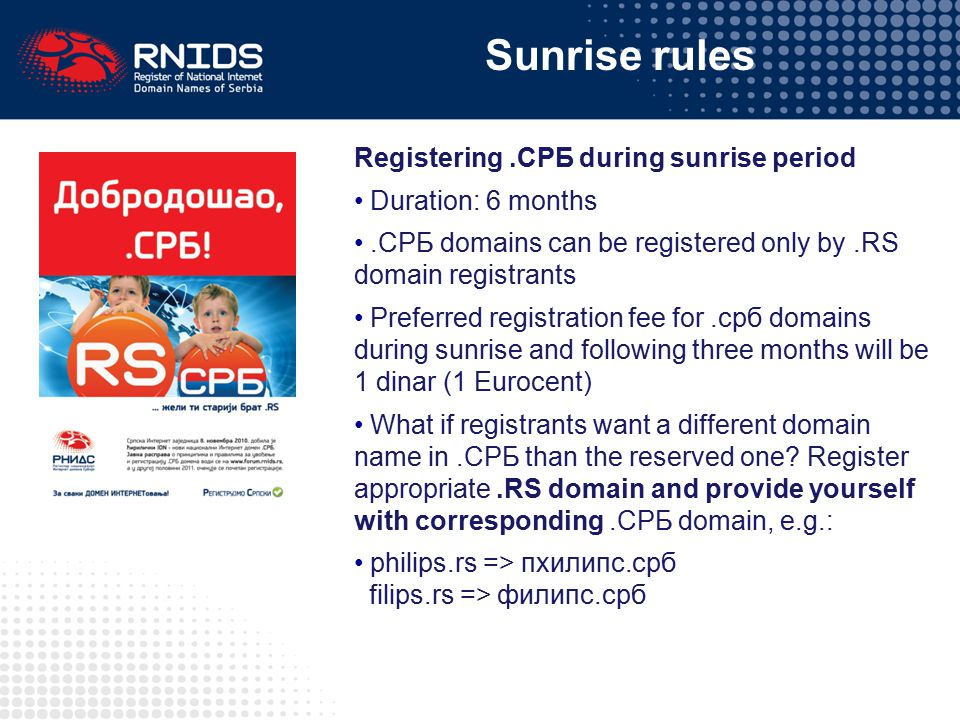Sunrise rules Registering.СРБ during sunrise period Duration: 6 months.СРБ domains can be registered only by.RS domain registrants Preferred registrat