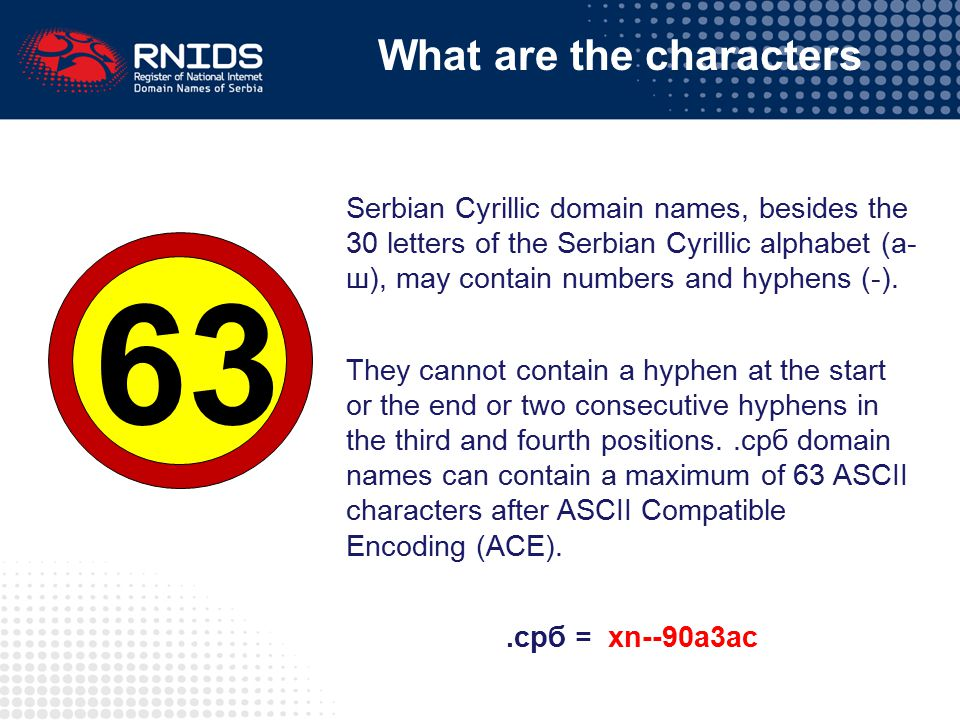 Serbian Cyrillic domain names, besides the 30 letters of the Serbian Cyrillic alphabet (а- ш), may contain numbers and hyphens (-).