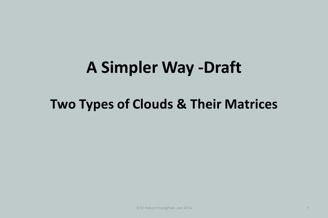© Dr Kelvyn Youngman, Jun 20141 A Simpler Way -Draft Two Types of Clouds & Their Matrices