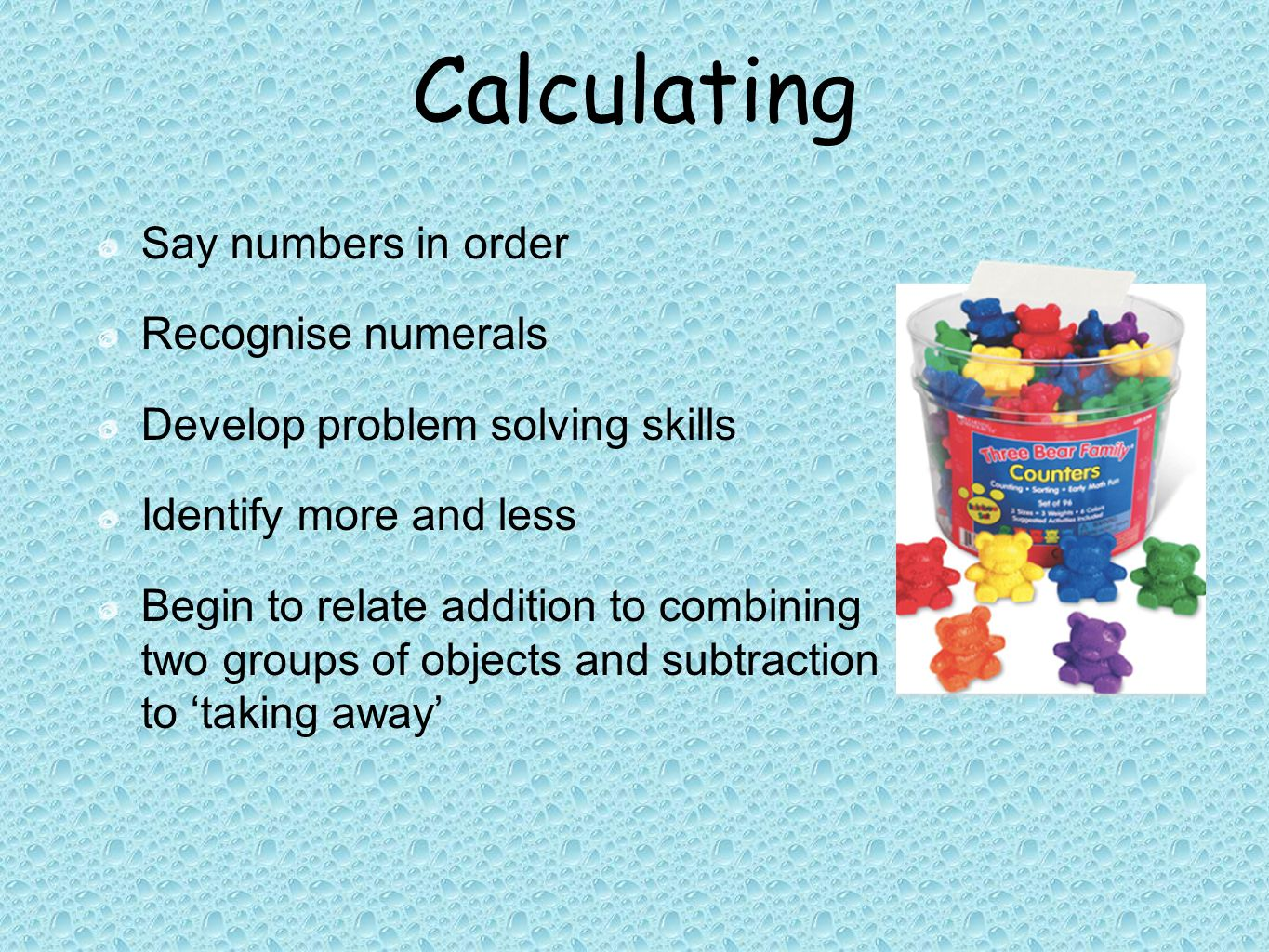 Calculating Say numbers in order Recognise numerals Develop problem solving skills Identify more and less Begin to relate addition to combining two groups of objects and subtraction to 'taking away'