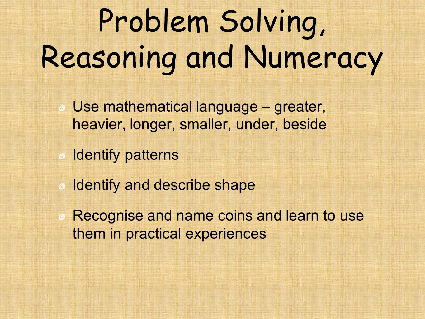 Problem Solving, Reasoning and Numeracy Use mathematical language – greater, heavier, longer, smaller, under, beside Identify patterns Identify and describe shape Recognise and name coins and learn to use them in practical experiences